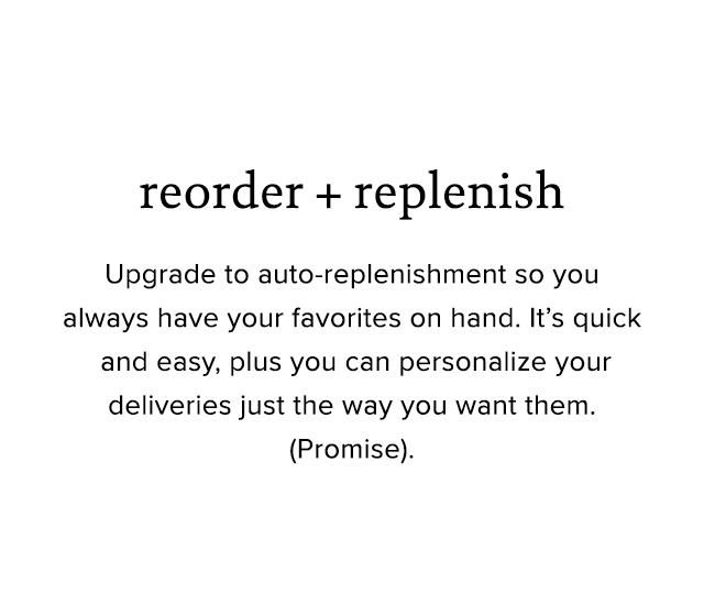 Reorder and Replenish: Grab your go-to's, Set your schedule, Get a free order.